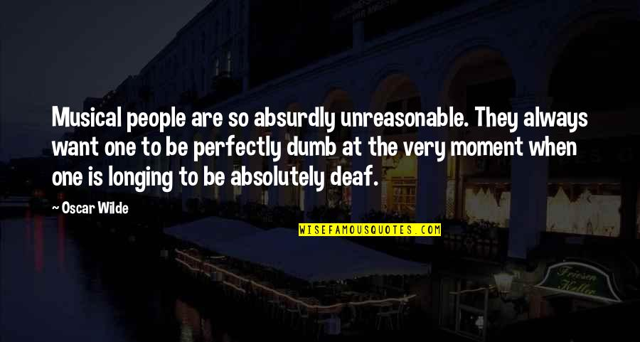 Absurdly Quotes By Oscar Wilde: Musical people are so absurdly unreasonable. They always