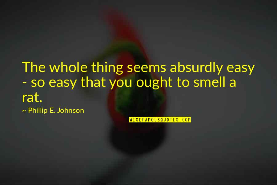 Absurdly Quotes By Phillip E. Johnson: The whole thing seems absurdly easy - so
