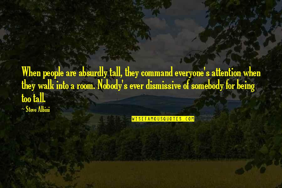 Absurdly Quotes By Steve Albini: When people are absurdly tall, they command everyone's