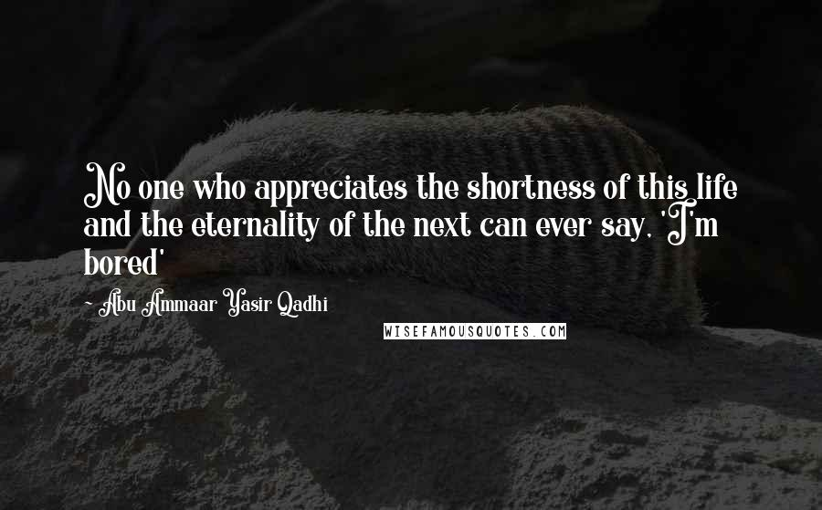 Abu Ammaar Yasir Qadhi quotes: No one who appreciates the shortness of this life and the eternality of the next can ever say, 'I'm bored'