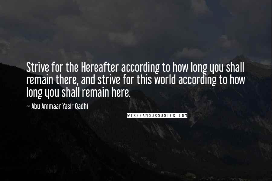 Abu Ammaar Yasir Qadhi quotes: Strive for the Hereafter according to how long you shall remain there, and strive for this world according to how long you shall remain here.