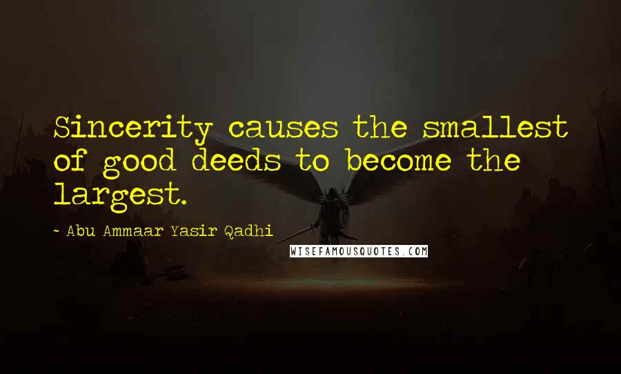 Abu Ammaar Yasir Qadhi quotes: Sincerity causes the smallest of good deeds to become the largest.