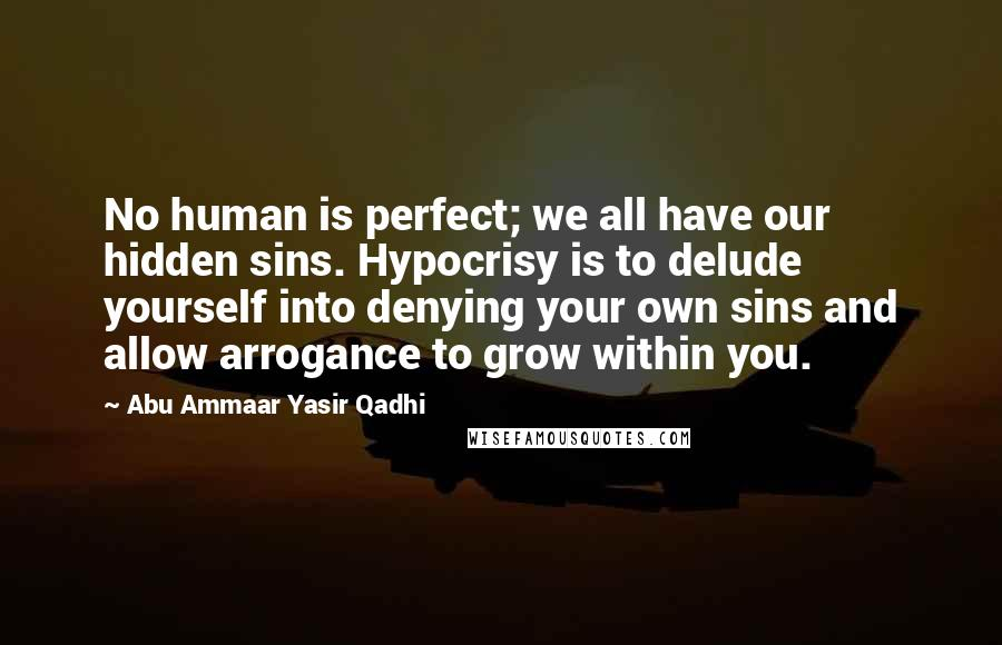 Abu Ammaar Yasir Qadhi quotes: No human is perfect; we all have our hidden sins. Hypocrisy is to delude yourself into denying your own sins and allow arrogance to grow within you.