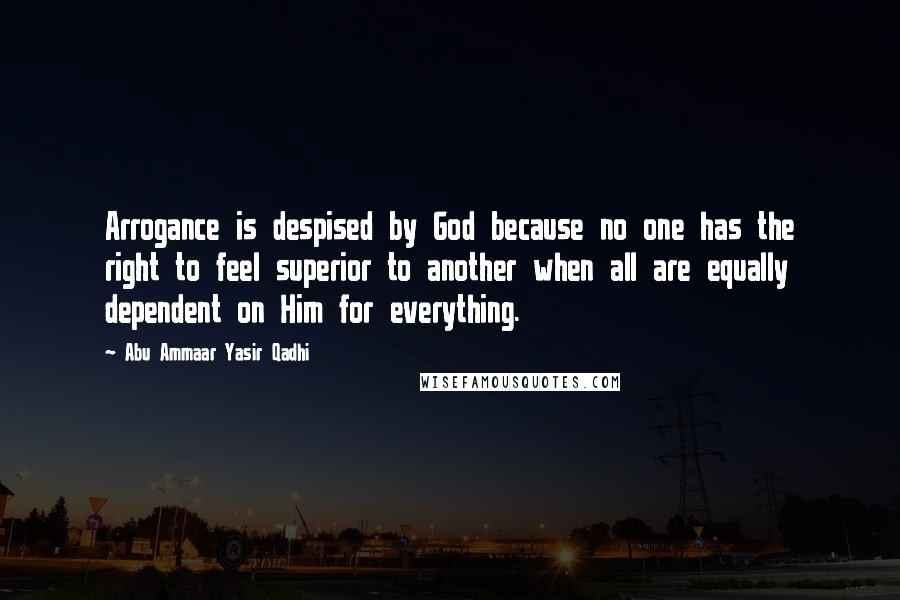 Abu Ammaar Yasir Qadhi quotes: Arrogance is despised by God because no one has the right to feel superior to another when all are equally dependent on Him for everything.
