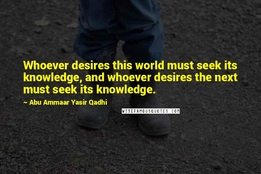 Abu Ammaar Yasir Qadhi quotes: Whoever desires this world must seek its knowledge, and whoever desires the next must seek its knowledge.