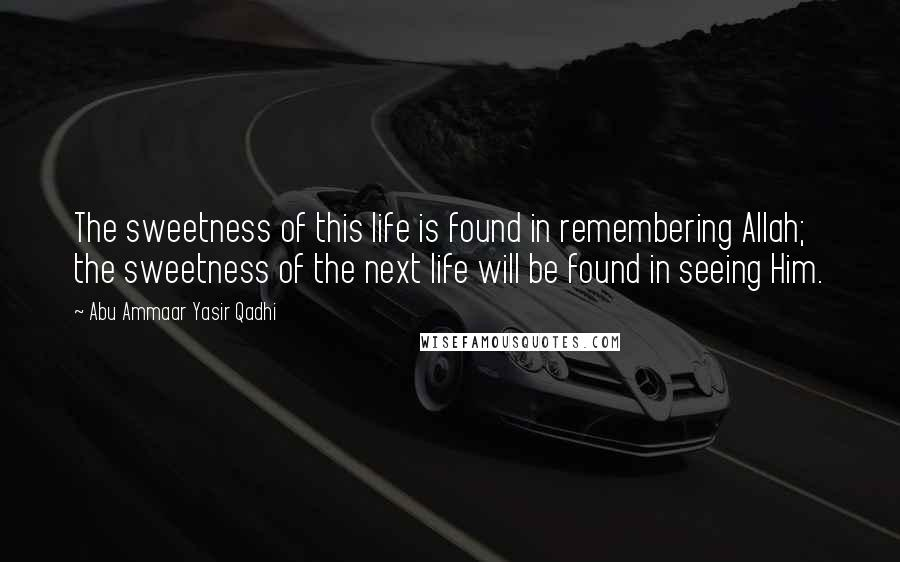 Abu Ammaar Yasir Qadhi quotes: The sweetness of this life is found in remembering Allah; the sweetness of the next life will be found in seeing Him.