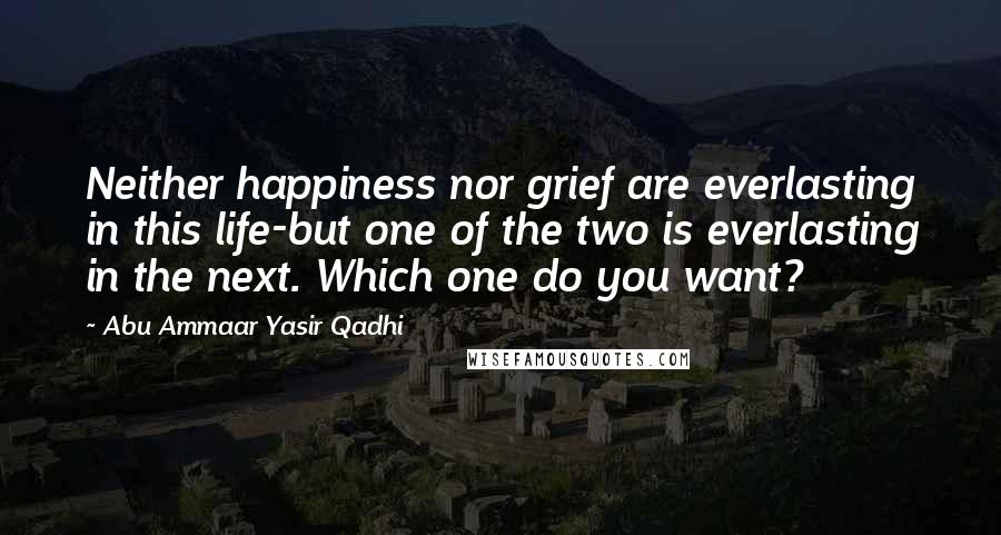 Abu Ammaar Yasir Qadhi quotes: Neither happiness nor grief are everlasting in this life-but one of the two is everlasting in the next. Which one do you want?