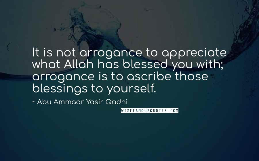 Abu Ammaar Yasir Qadhi quotes: It is not arrogance to appreciate what Allah has blessed you with; arrogance is to ascribe those blessings to yourself.