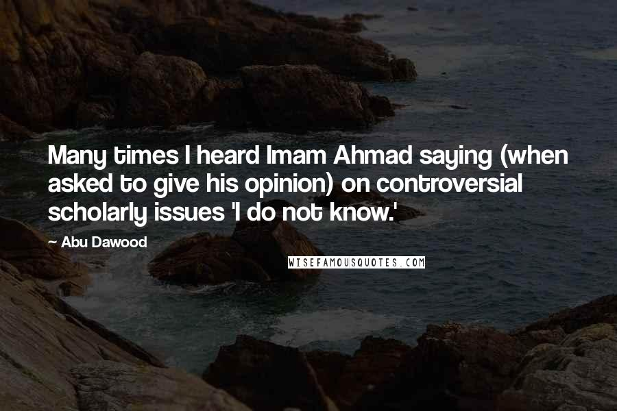 Abu Dawood quotes: Many times I heard Imam Ahmad saying (when asked to give his opinion) on controversial scholarly issues 'I do not know.'
