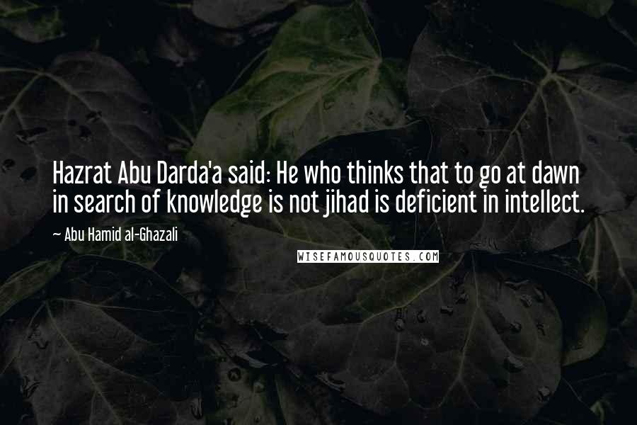Abu Hamid Al-Ghazali quotes: Hazrat Abu Darda'a said: He who thinks that to go at dawn in search of knowledge is not jihad is deficient in intellect.