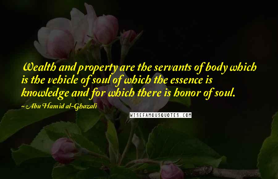 Abu Hamid Al-Ghazali quotes: Wealth and property are the servants of body which is the vehicle of soul of which the essence is knowledge and for which there is honor of soul.