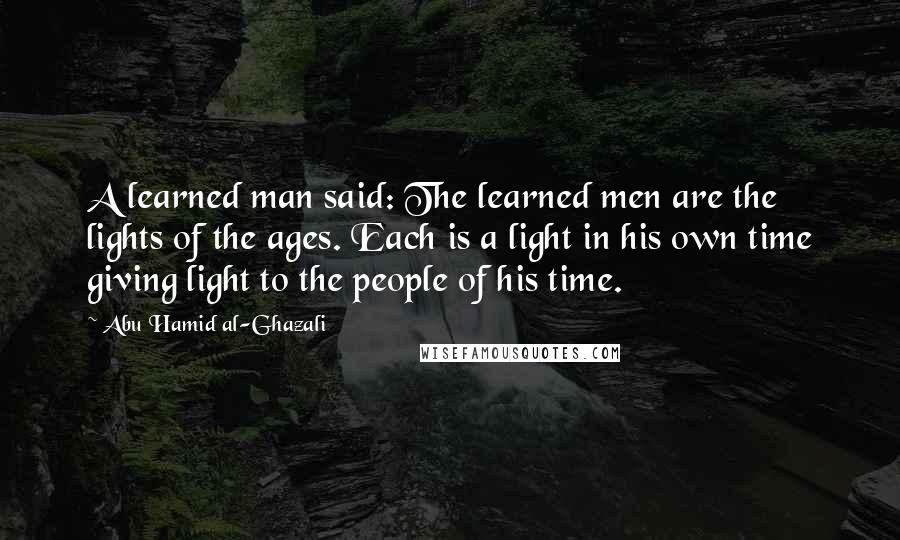 Abu Hamid Al-Ghazali quotes: A learned man said: The learned men are the lights of the ages. Each is a light in his own time giving light to the people of his time.