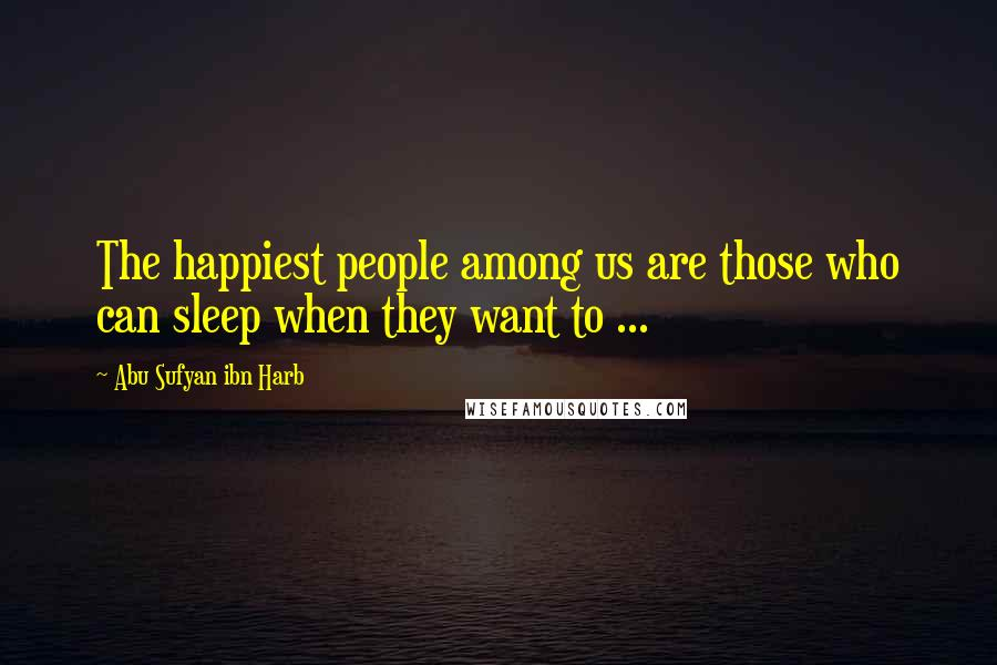 Abu Sufyan Ibn Harb quotes: The happiest people among us are those who can sleep when they want to ...
