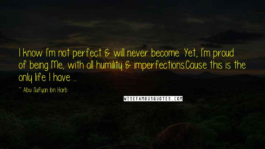 Abu Sufyan Ibn Harb quotes: I know I'm not perfect & will never become. Yet, I'm proud of being Me, with all humility & imperfections.Cause this is the only life I have ...