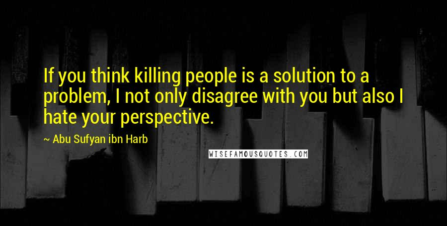 Abu Sufyan Ibn Harb quotes: If you think killing people is a solution to a problem, I not only disagree with you but also I hate your perspective.