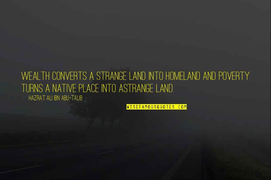 Abu Talib Quotes By Hazrat Ali Ibn Abu-Talib: Wealth converts a strange land into homeland and