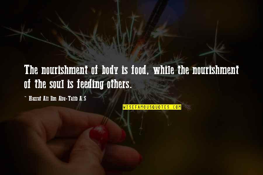 Abu Talib Quotes By Hazrat Ali Ibn Abu-Talib A.S: The nourishment of body is food, while the