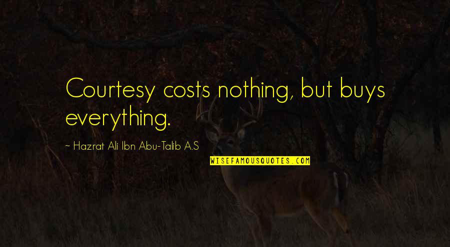 Abu Talib Quotes By Hazrat Ali Ibn Abu-Talib A.S: Courtesy costs nothing, but buys everything.