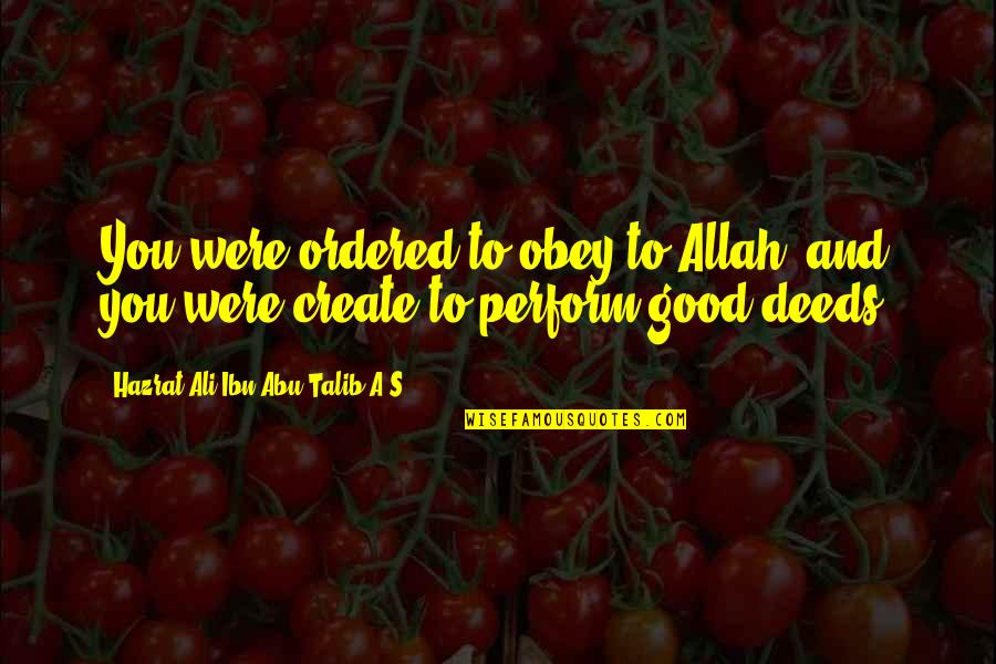 Abu Talib Quotes By Hazrat Ali Ibn Abu-Talib A.S: You were ordered to obey to Allah, and