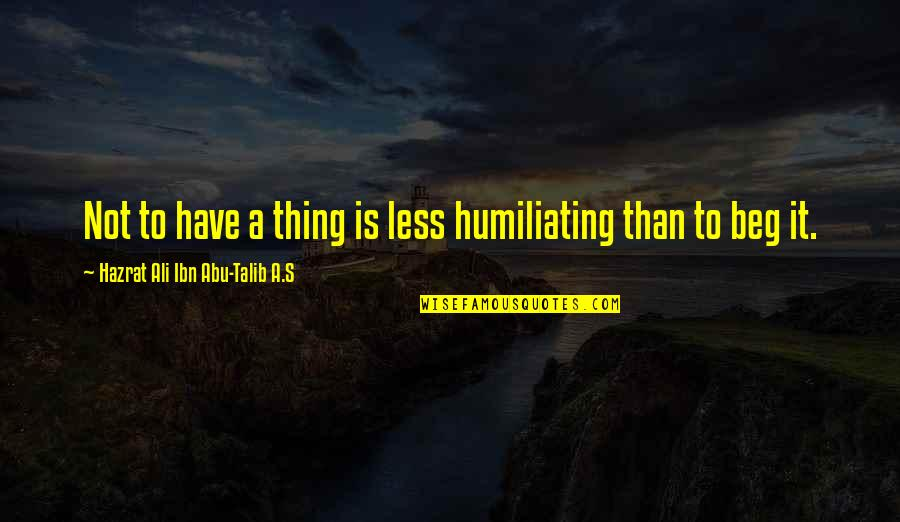 Abu Talib Quotes By Hazrat Ali Ibn Abu-Talib A.S: Not to have a thing is less humiliating