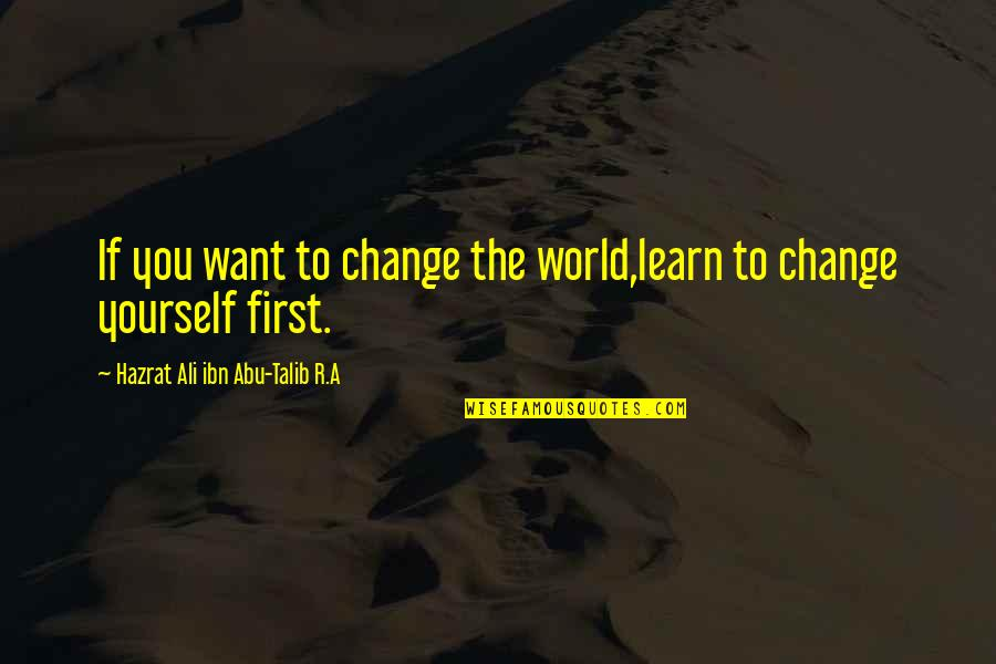 Abu Talib Quotes By Hazrat Ali Ibn Abu-Talib R.A: If you want to change the world,learn to