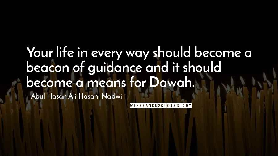 Abul Hasan Ali Hasani Nadwi quotes: Your life in every way should become a beacon of guidance and it should become a means for Dawah.