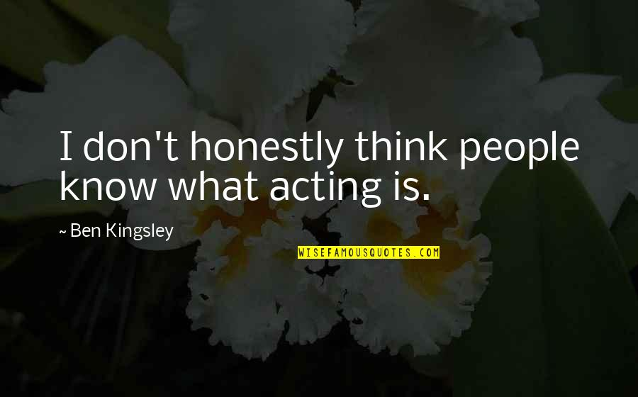 Abus'd Quotes By Ben Kingsley: I don't honestly think people know what acting