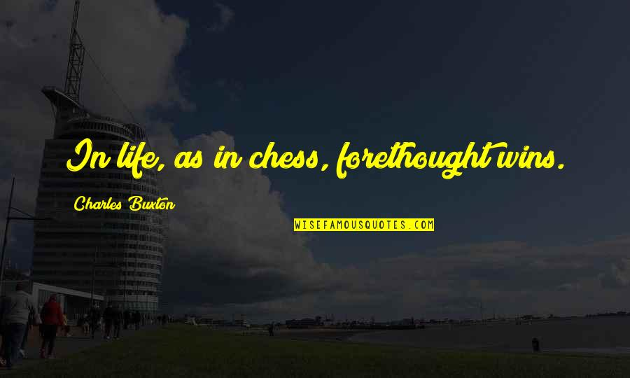 Abus'd Quotes By Charles Buxton: In life, as in chess, forethought wins.