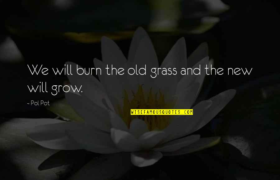 Abus'd Quotes By Pol Pot: We will burn the old grass and the