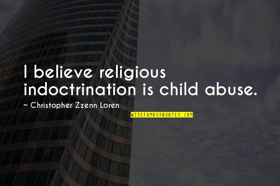 Abuse Of Religion Quotes By Christopher Zzenn Loren: I believe religious indoctrination is child abuse.