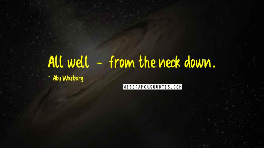 Aby Warburg quotes: All well - from the neck down.