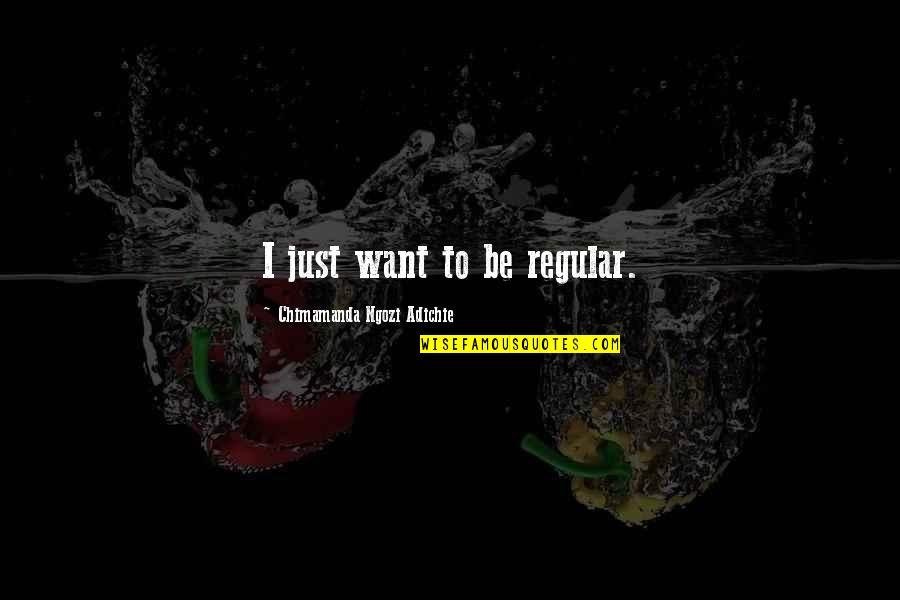 Ac Altair Quotes By Chimamanda Ngozi Adichie: I just want to be regular.