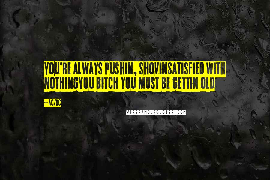 AC/DC quotes: You're always pushin, shovinSatisfied with nothingYou bitch you must be gettin old
