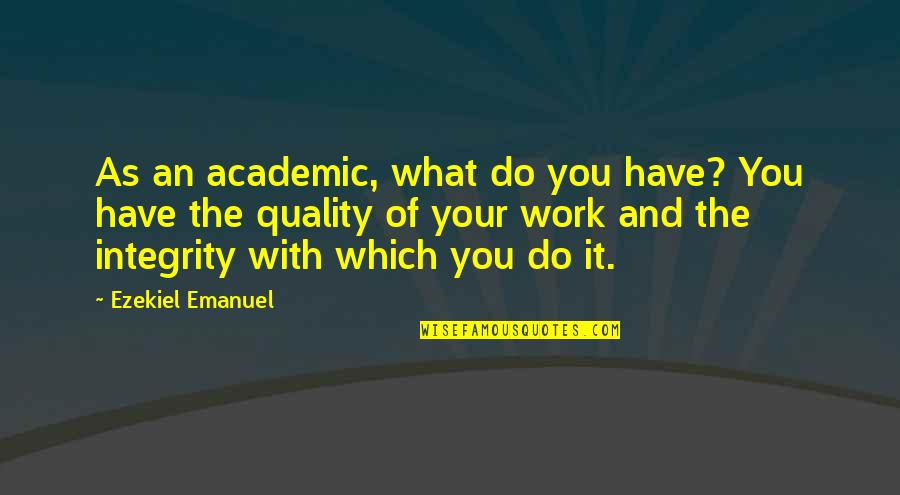 Academic Integrity Quotes By Ezekiel Emanuel: As an academic, what do you have? You