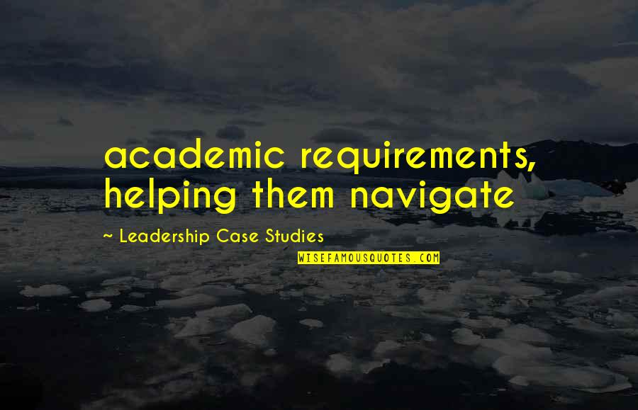 Academic Leadership Quotes By Leadership Case Studies: academic requirements, helping them navigate