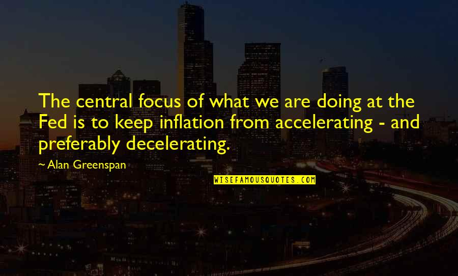 Accelerate Quotes By Alan Greenspan: The central focus of what we are doing