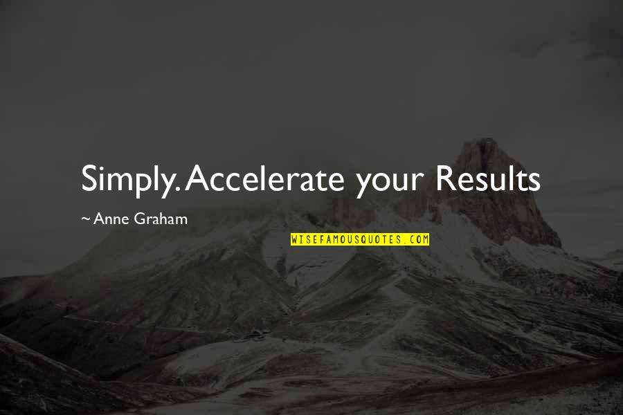 Accelerate Quotes By Anne Graham: Simply. Accelerate your Results