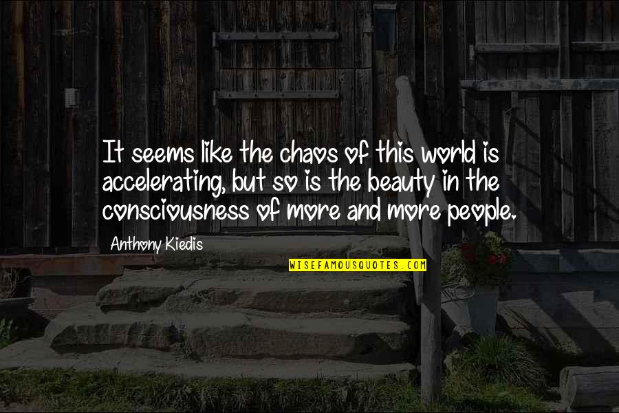 Accelerate Quotes By Anthony Kiedis: It seems like the chaos of this world