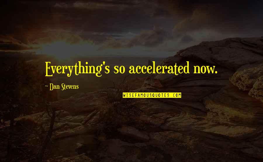 Accelerate Quotes By Dan Stevens: Everything's so accelerated now.