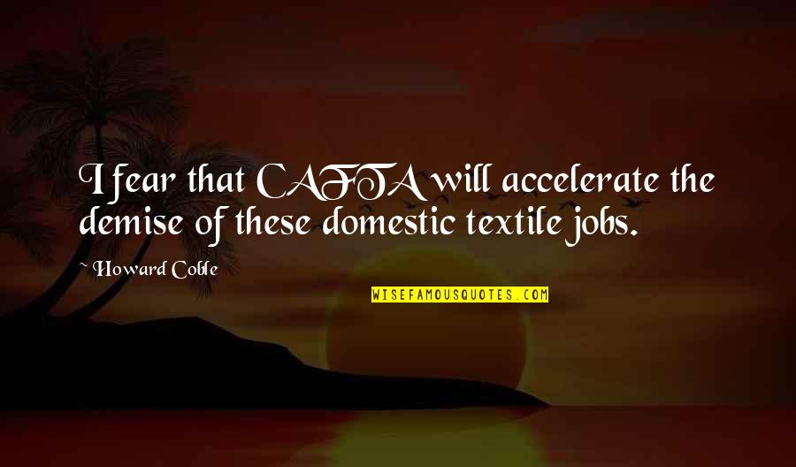 Accelerate Quotes By Howard Coble: I fear that CAFTA will accelerate the demise