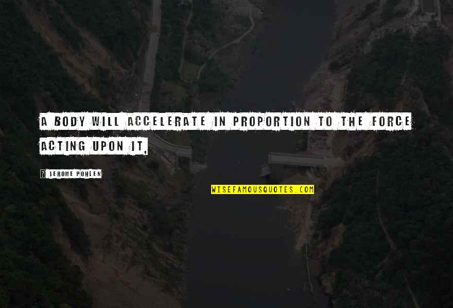 Accelerate Quotes By Jerome Pohlen: A body will accelerate in proportion to the