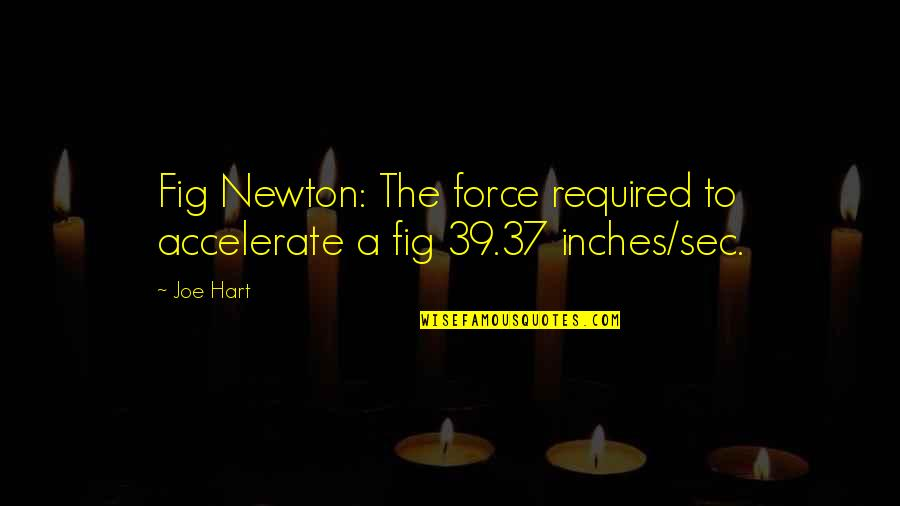 Accelerate Quotes By Joe Hart: Fig Newton: The force required to accelerate a