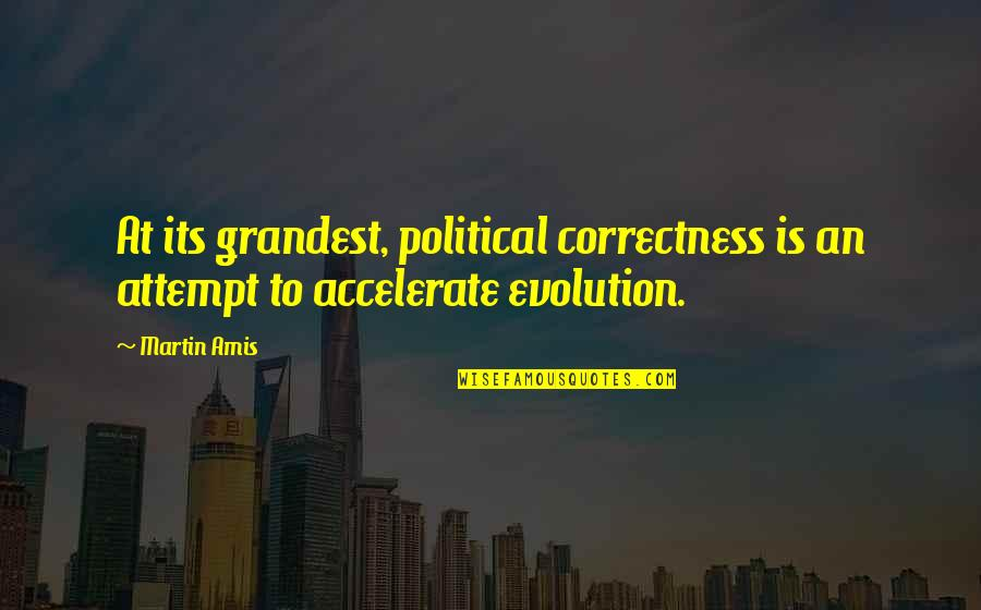 Accelerate Quotes By Martin Amis: At its grandest, political correctness is an attempt