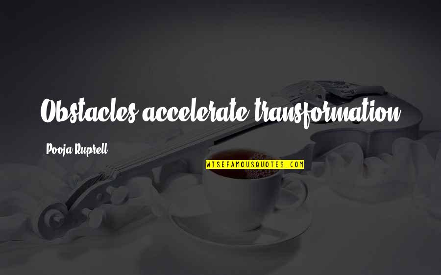 Accelerate Quotes By Pooja Ruprell: Obstacles accelerate transformation