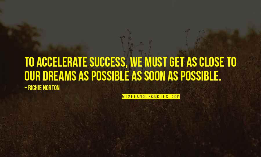 Accelerate Quotes By Richie Norton: To accelerate success, we must get as close