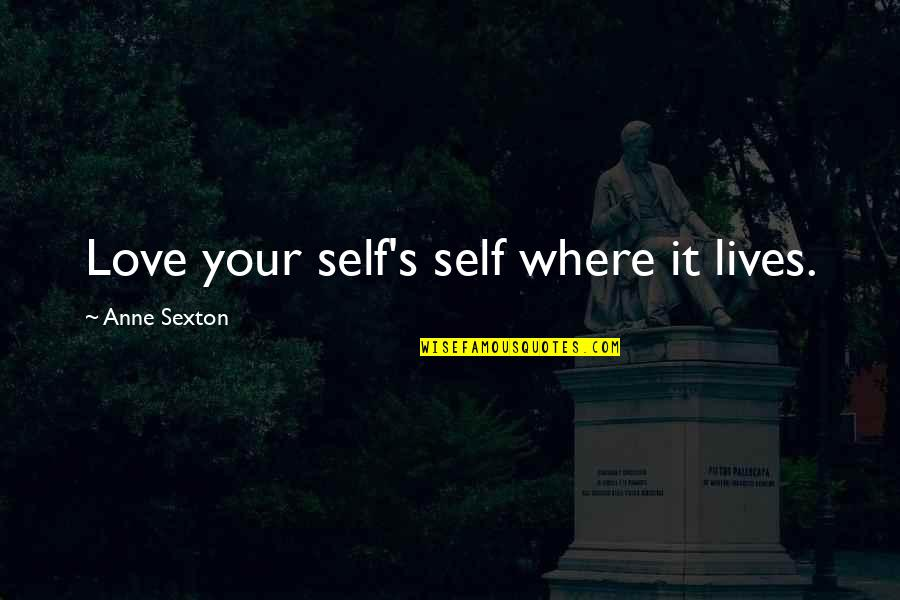 Acceptance Love Quotes By Anne Sexton: Love your self's self where it lives.
