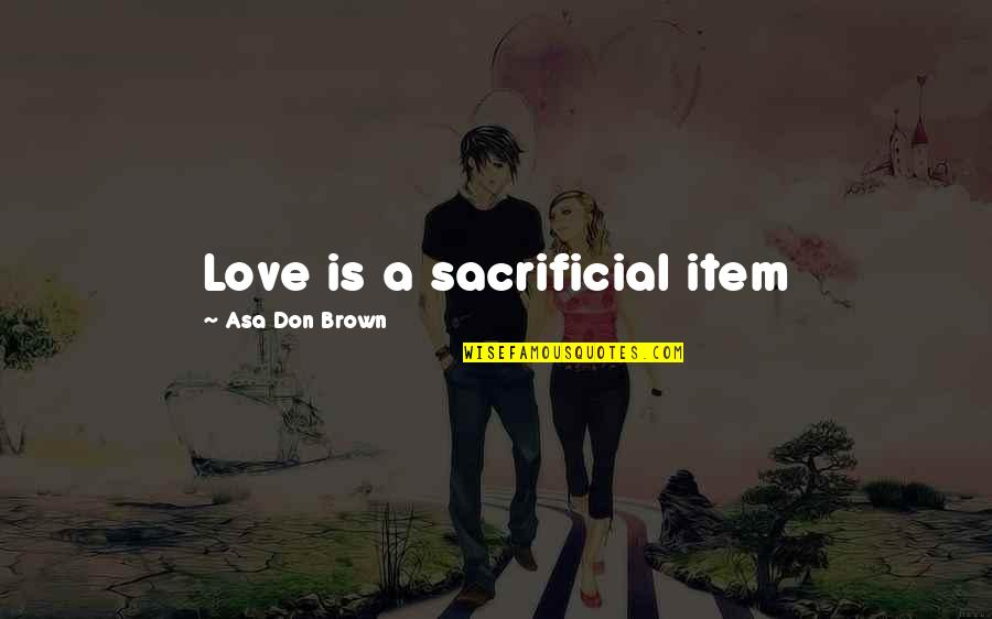 Acceptance Love Quotes By Asa Don Brown: Love is a sacrificial item