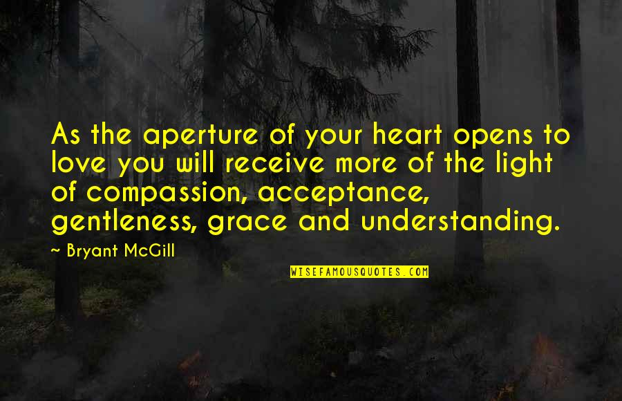 Acceptance Love Quotes By Bryant McGill: As the aperture of your heart opens to
