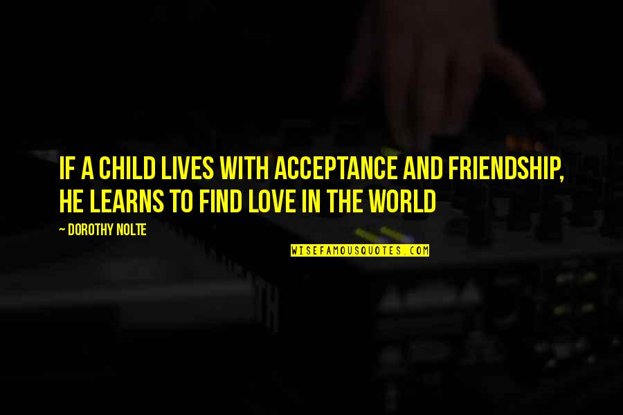 Acceptance Love Quotes By Dorothy Nolte: If a child lives with acceptance and friendship,