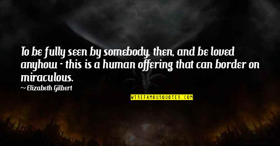 Acceptance Love Quotes By Elizabeth Gilbert: To be fully seen by somebody, then, and